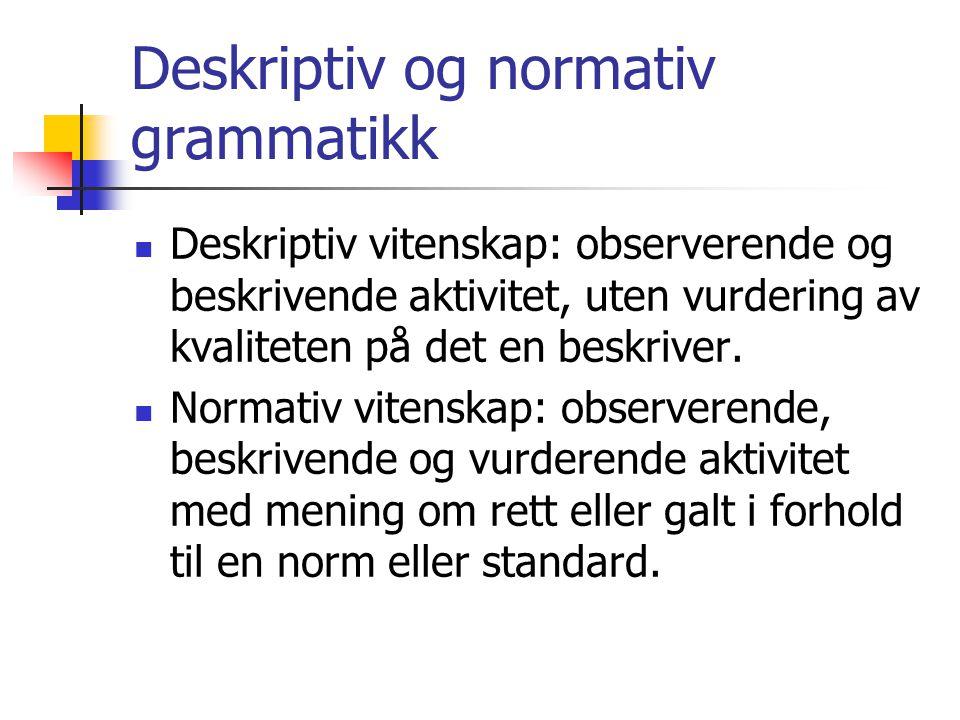 Deskriptiv og normativ grammatikk  Deskriptiv vitenskap: observerende og beskrivende aktivitet, uten vurdering av kvaliteten på det en beskriver.  N