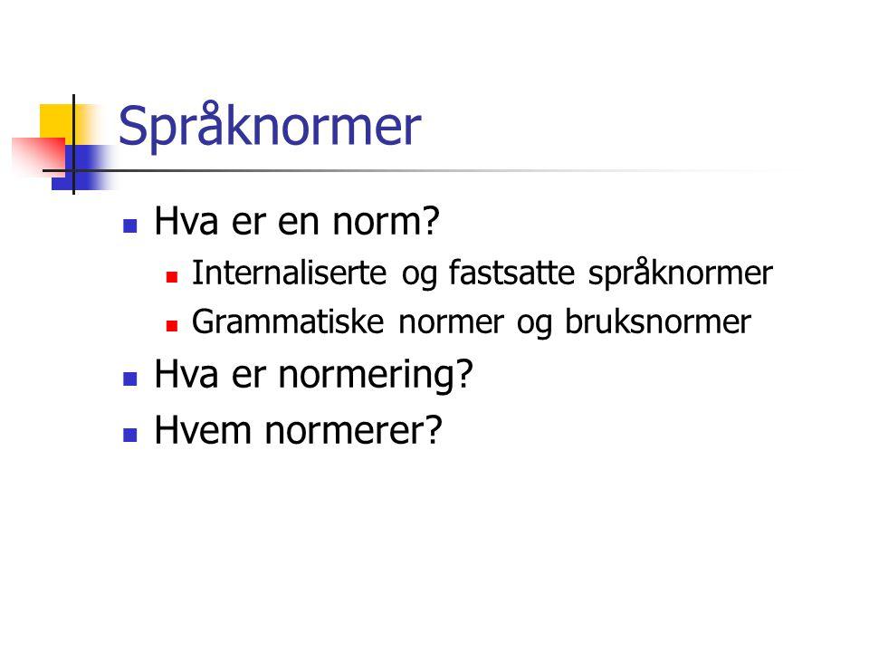 Språknormer  Hva er en norm?  Internaliserte og fastsatte språknormer  Grammatiske normer og bruksnormer  Hva er normering?  Hvem normerer?