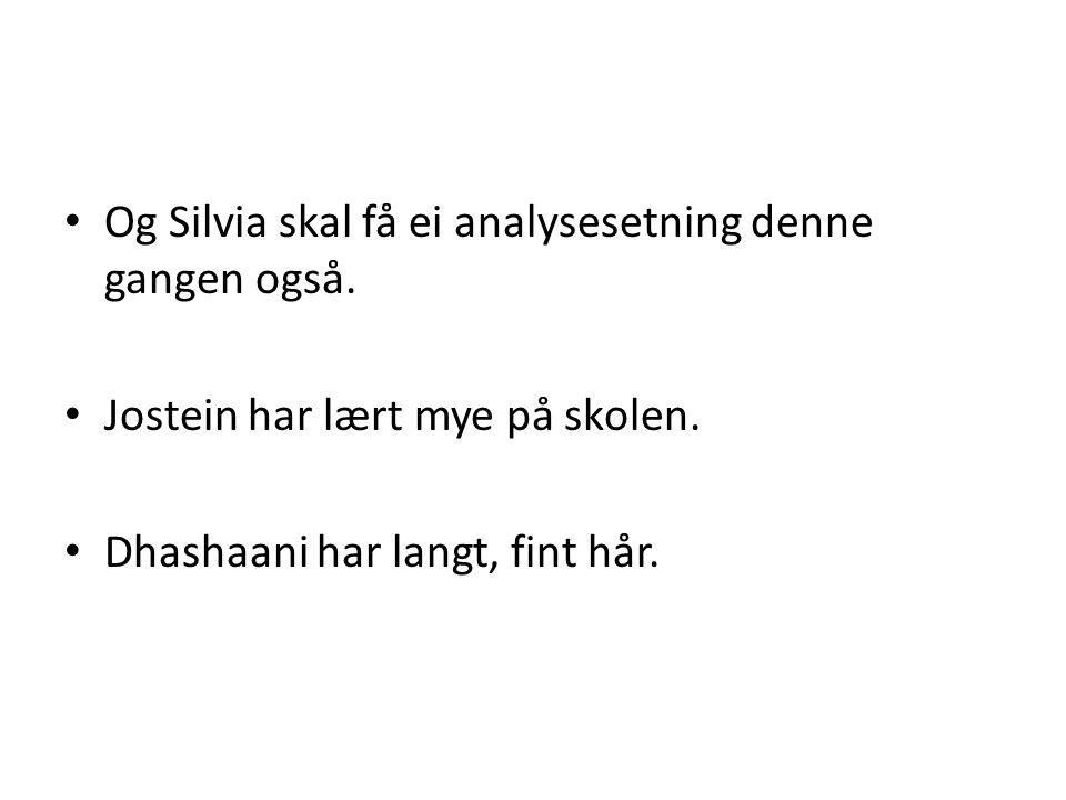 • Og Silvia skal få ei analysesetning denne gangen også. • Jostein har lært mye på skolen. • Dhashaani har langt, fint hår.