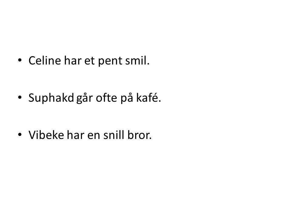 • Celine har et pent smil. • Suphakd går ofte på kafé. • Vibeke har en snill bror.