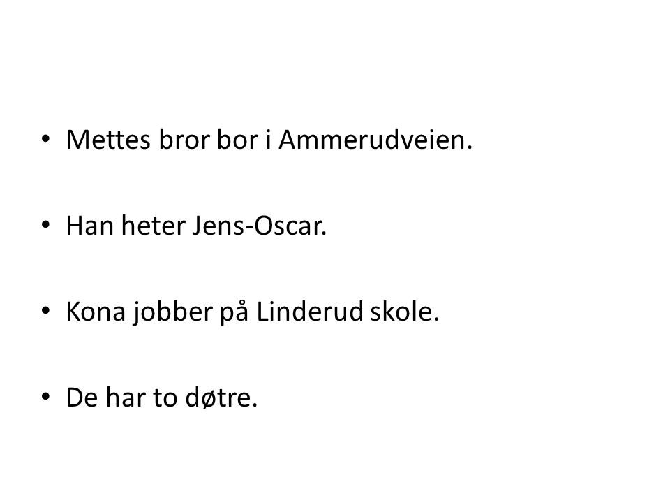 • Mettes bror bor i Ammerudveien. • Han heter Jens-Oscar. • Kona jobber på Linderud skole. • De har to døtre.