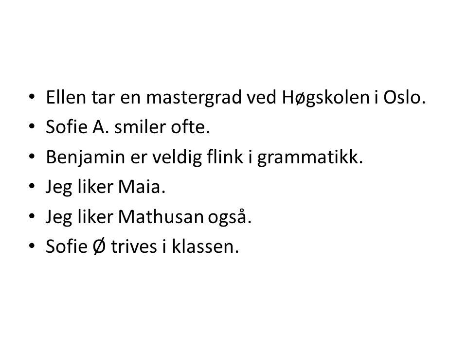• Ellen tar en mastergrad ved Høgskolen i Oslo. • Sofie A. smiler ofte. • Benjamin er veldig flink i grammatikk. • Jeg liker Maia. • Jeg liker Mathusa