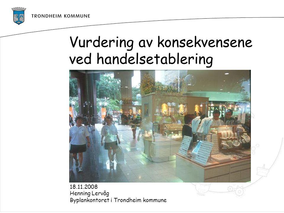 Vurdering av konsekvensene ved handelsetablering 18.11.2008 Henning Lervåg Byplankontoret i Trondheim kommune