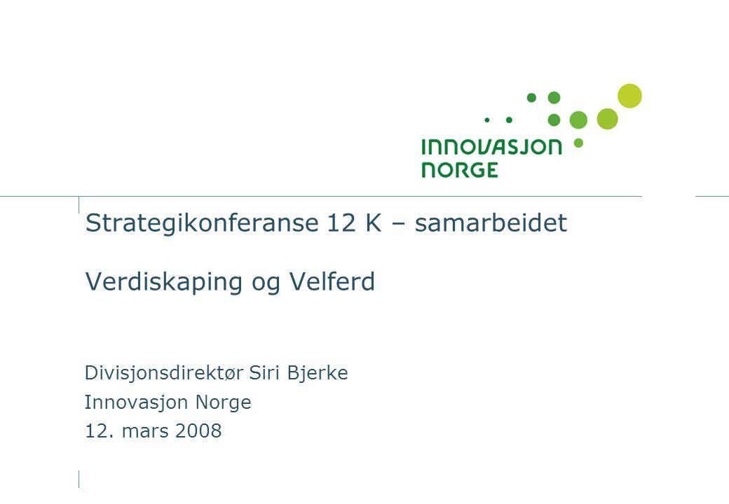 Strategikonferanse 12 K – samarbeidet Verdiskaping og Velferd Divisjonsdirektør Siri Bjerke Innovasjon Norge 12.