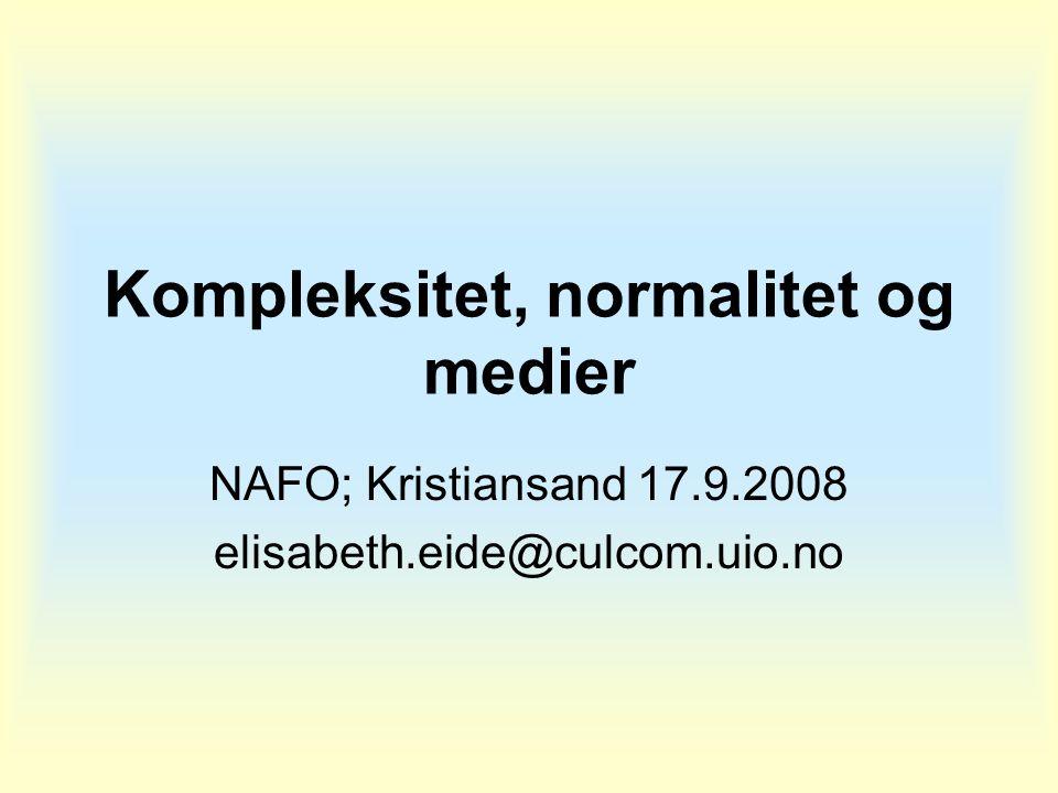 Kompleksitet, normalitet og medier NAFO; Kristiansand 17.9.2008 elisabeth.eide@culcom.uio.no