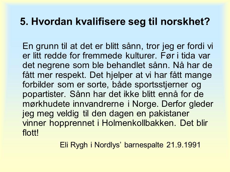 5. Hvordan kvalifisere seg til norskhet? En grunn til at det er blitt sånn, tror jeg er fordi vi er litt redde for fremmede kulturer. Før i tida var d