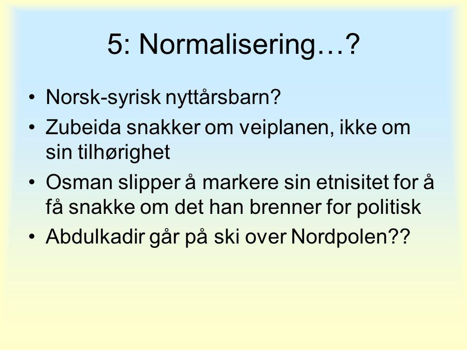 5: Normalisering…? •Norsk-syrisk nyttårsbarn? •Zubeida snakker om veiplanen, ikke om sin tilhørighet •Osman slipper å markere sin etnisitet for å få s