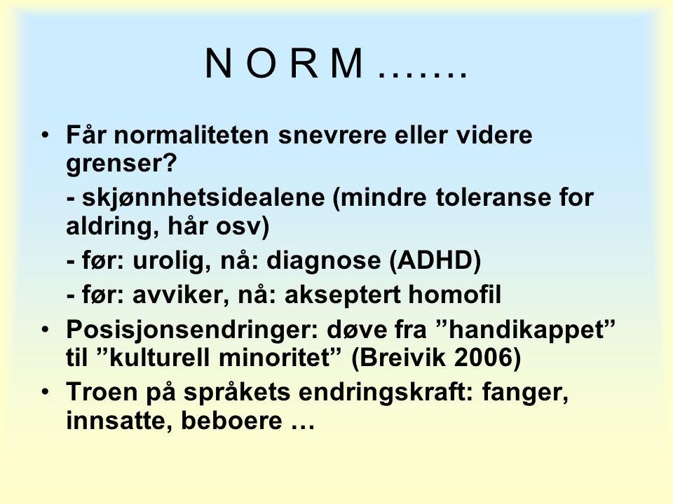 N O R M ……. •Får normaliteten snevrere eller videre grenser? - skjønnhetsidealene (mindre toleranse for aldring, hår osv) - før: urolig, nå: diagnose