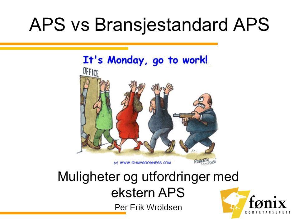 APS vs Bransjestandard APS Muligheter og utfordringer med ekstern APS Per Erik Wroldsen
