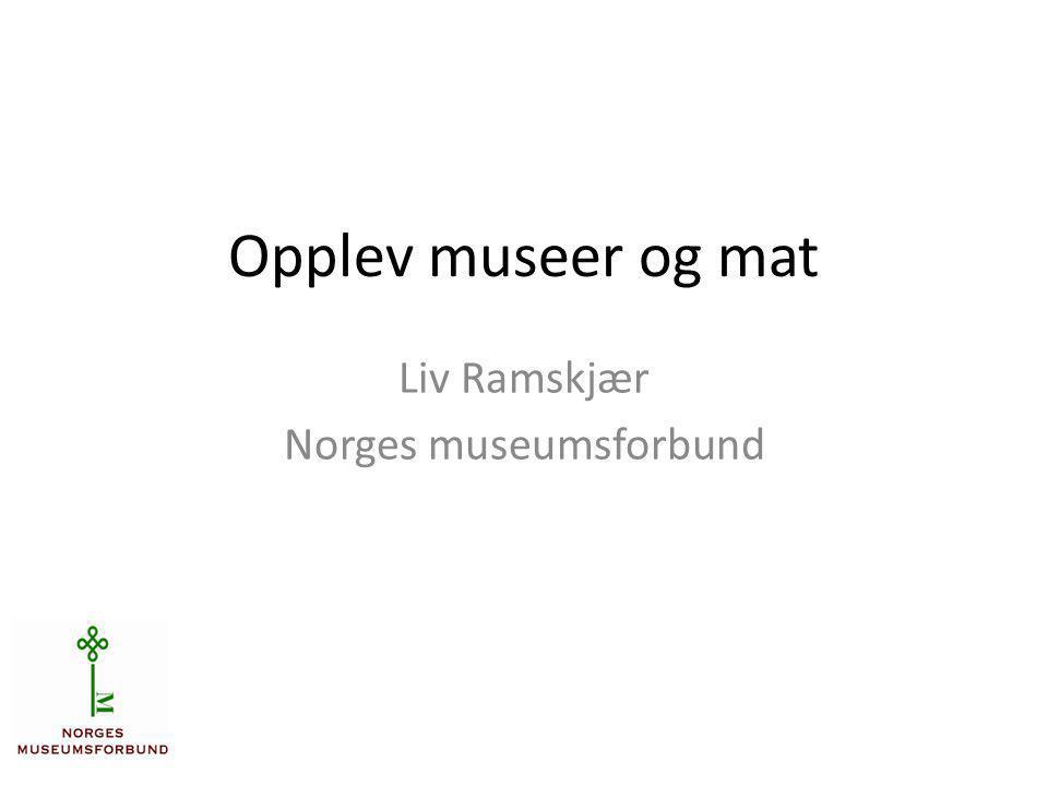 Opplev museer og mat Liv Ramskjær Norges museumsforbund