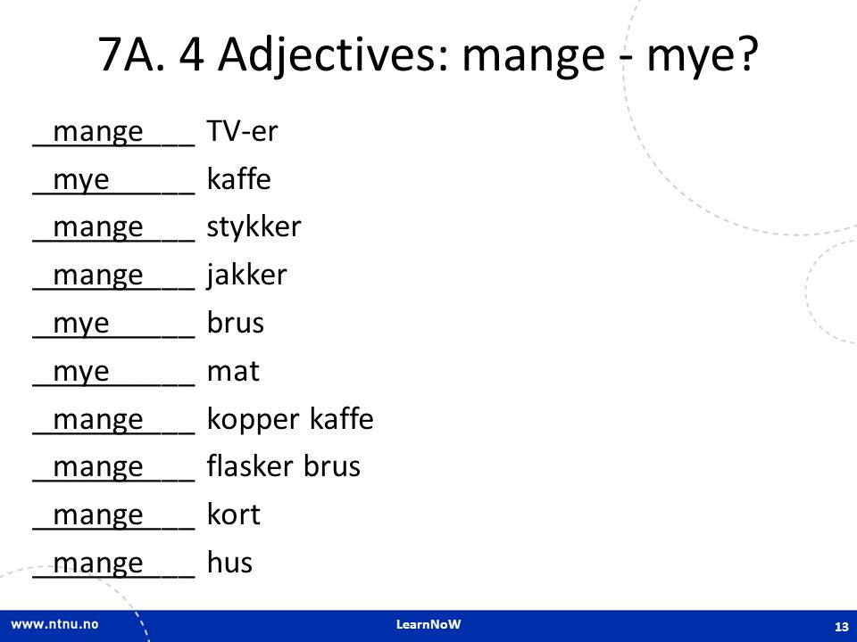 LearnNoW 7A. 4 Adjectives: mange - mye? __________ TV-er __________ kaffe __________ stykker __________ jakker __________ brus __________ mat ________