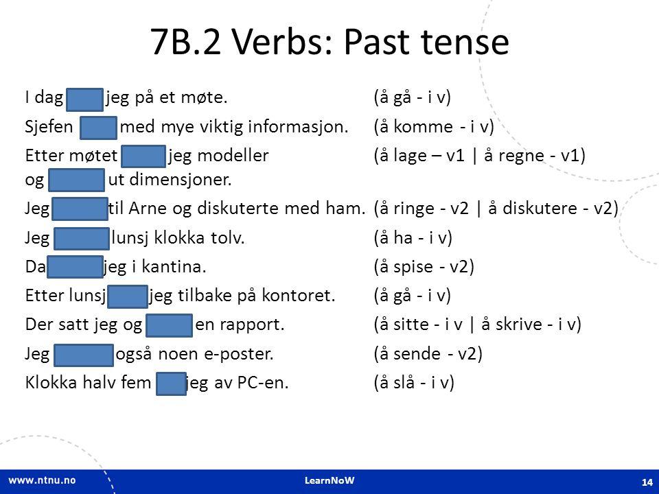 LearnNoW 7B.2 Verbs: Past tense I dag gikk jeg på et møte. (å gå - i v) Sjefen kom med mye viktig informasjon. (å komme - i v) Etter møtet laget jeg m