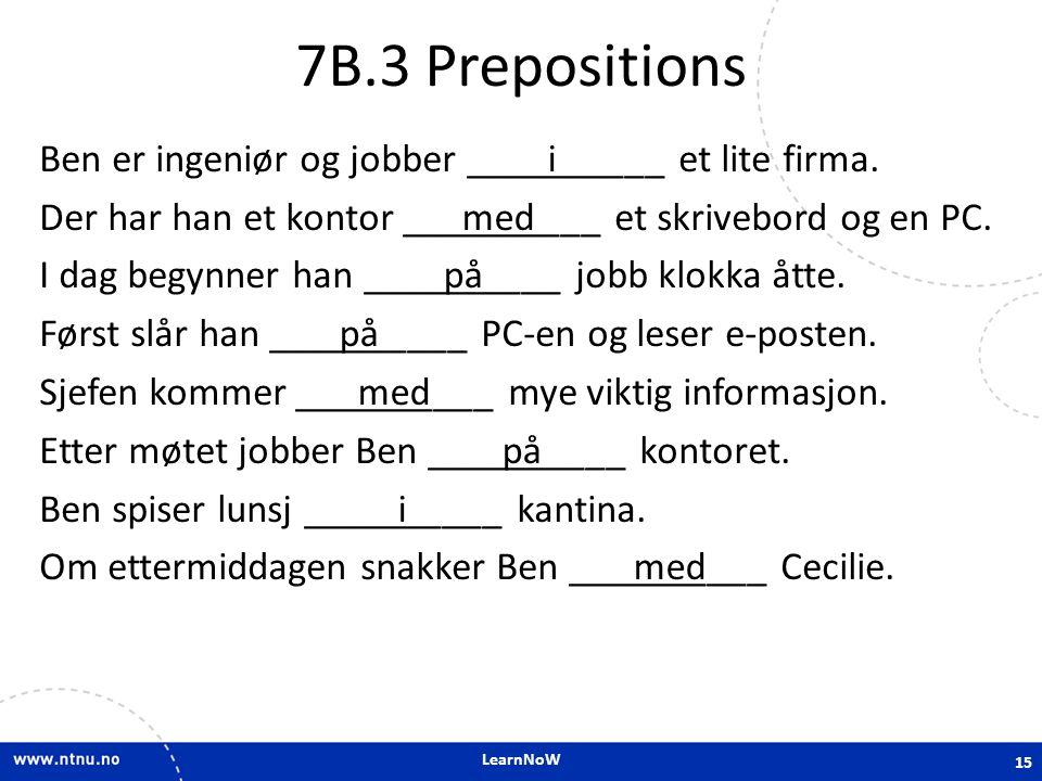 LearnNoW 7B.3 Prepositions Ben er ingeniør og jobber __________ et lite firma. Der har han et kontor __________ et skrivebord og en PC. I dag begynner