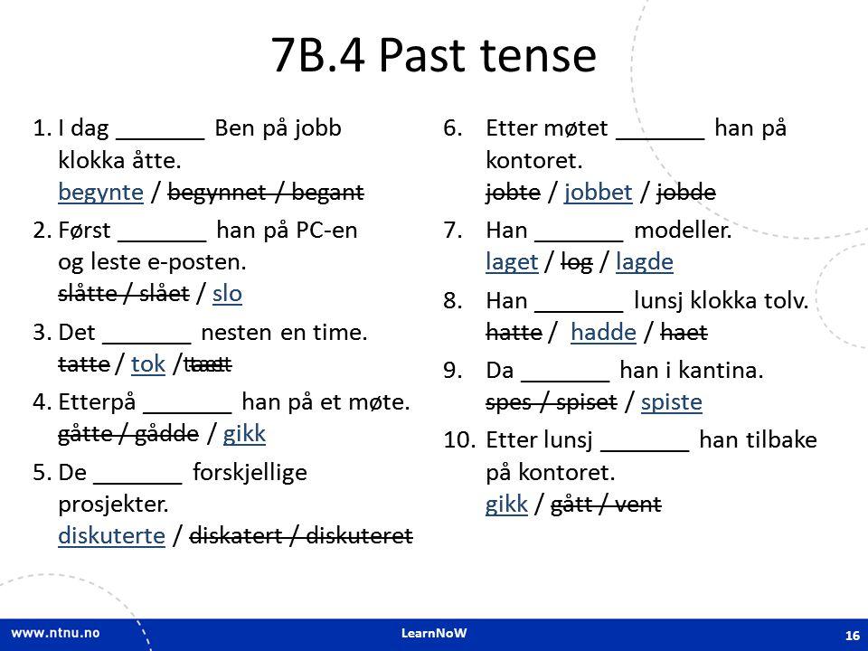 LearnNoW 7B.4 Past tense 1.I dag _______ Ben på jobb klokka åtte. begynte / begynnet / begant 2.Først _______ han på PC-en og leste e-posten. slåtte /
