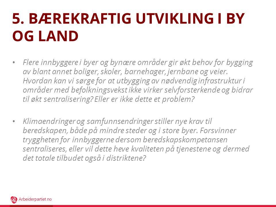 Arbeiderpartiet.no 5. BÆREKRAFTIG UTVIKLING I BY OG LAND • Flere innbyggere i byer og bynære områder gir økt behov for bygging av blant annet boliger,