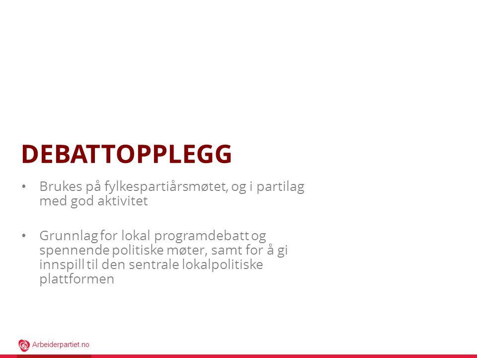 Arbeiderpartiet.no DEBATTOPPLEGG • Brukes på fylkespartiårsmøtet, og i partilag med god aktivitet • Grunnlag for lokal programdebatt og spennende poli