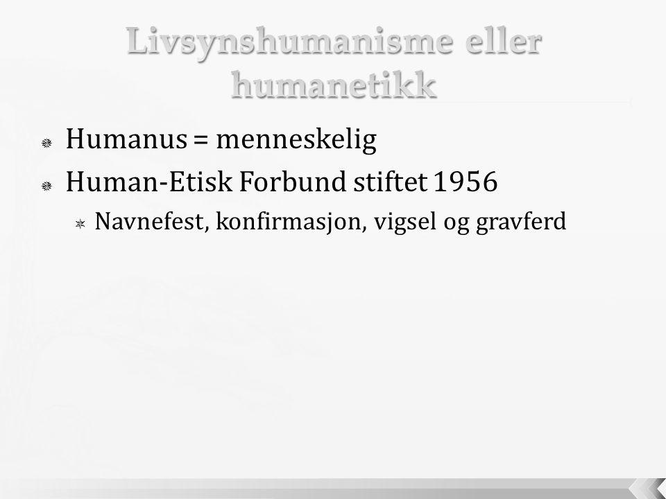  Humanus = menneskelig  Human-Etisk Forbund stiftet 1956  Navnefest, konfirmasjon, vigsel og gravferd