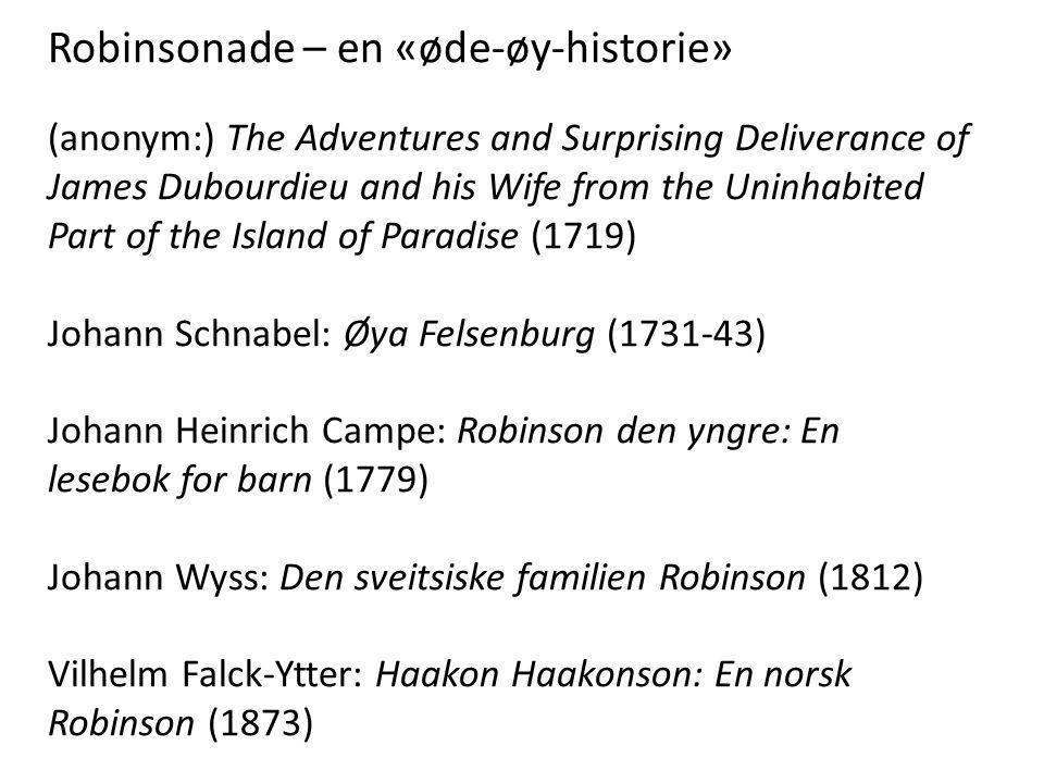 Robinsonade – en «øde-øy-historie» (anonym:) The Adventures and Surprising Deliverance of James Dubourdieu and his Wife from the Uninhabited Part of the Island of Paradise (1719) Johann Schnabel: Øya Felsenburg (1731-43) Johann Heinrich Campe: Robinson den yngre: En lesebok for barn (1779) Johann Wyss: Den sveitsiske familien Robinson (1812) Vilhelm Falck-Ytter: Haakon Haakonson: En norsk Robinson (1873)