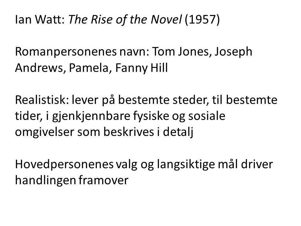 Ian Watt: The Rise of the Novel (1957) Romanpersonenes navn: Tom Jones, Joseph Andrews, Pamela, Fanny Hill Realistisk: lever på bestemte steder, til bestemte tider, i gjenkjennbare fysiske og sosiale omgivelser som beskrives i detalj Hovedpersonenes valg og langsiktige mål driver handlingen framover