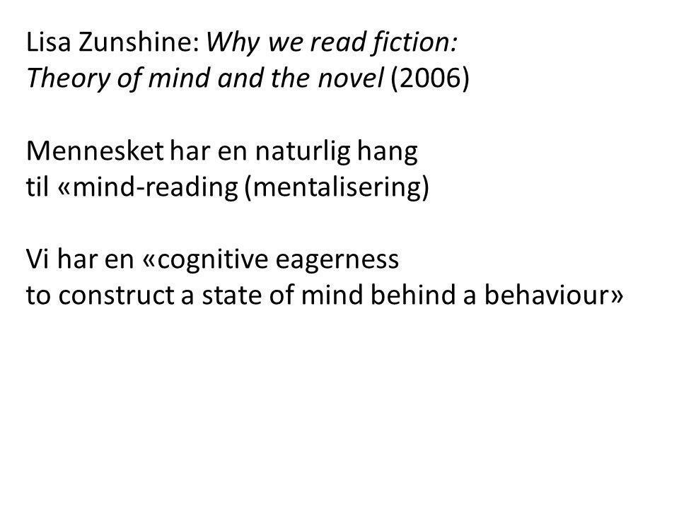 Lisa Zunshine: Why we read fiction: Theory of mind and the novel (2006) Mennesket har en naturlig hang til «mind-reading (mentalisering) Vi har en «cognitive eagerness to construct a state of mind behind a behaviour»