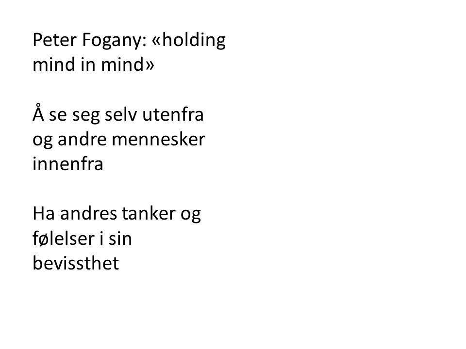Peter Fogany: «holding mind in mind» Å se seg selv utenfra og andre mennesker innenfra Ha andres tanker og følelser i sin bevissthet