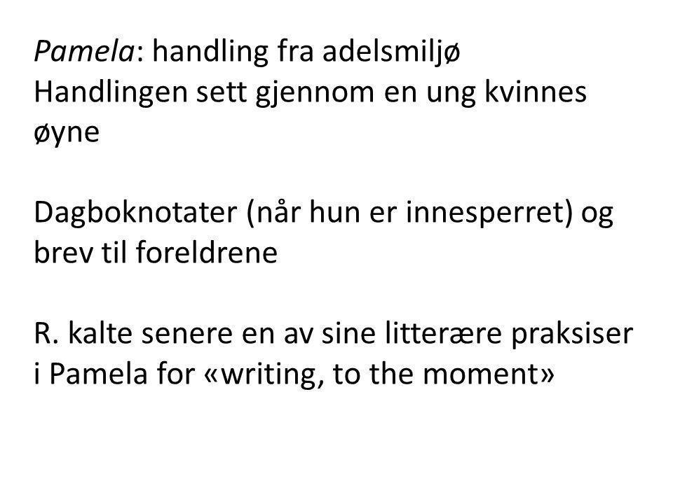 Pamela: handling fra adelsmiljø Handlingen sett gjennom en ung kvinnes øyne Dagboknotater (når hun er innesperret) og brev til foreldrene R. kalte sen