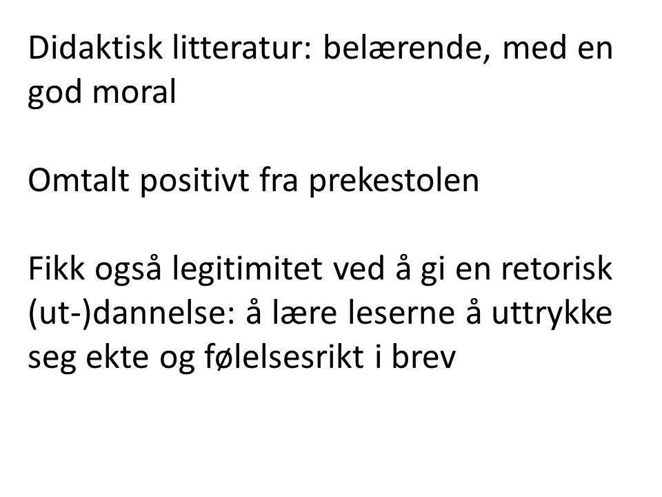 Didaktisk litteratur: belærende, med en god moral Omtalt positivt fra prekestolen Fikk også legitimitet ved å gi en retorisk (ut-)dannelse: å lære leserne å uttrykke seg ekte og følelsesrikt i brev
