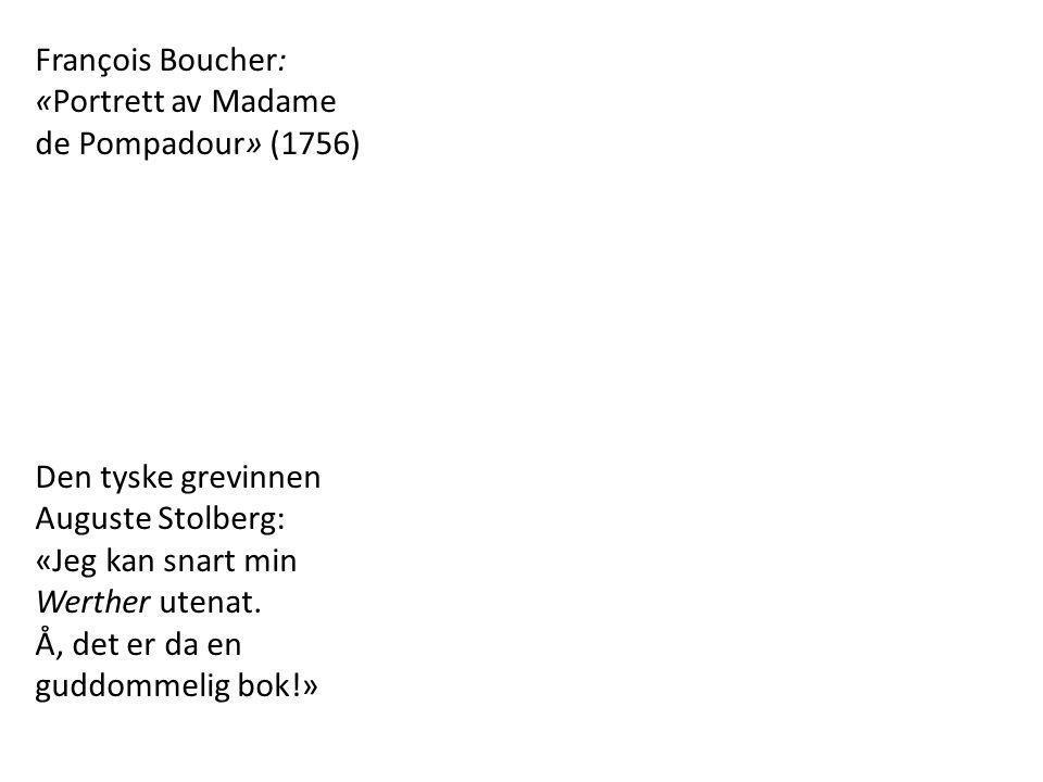 François Boucher: «Portrett av Madame de Pompadour» (1756) Den tyske grevinnen Auguste Stolberg: «Jeg kan snart min Werther utenat. Å, det er da en gu