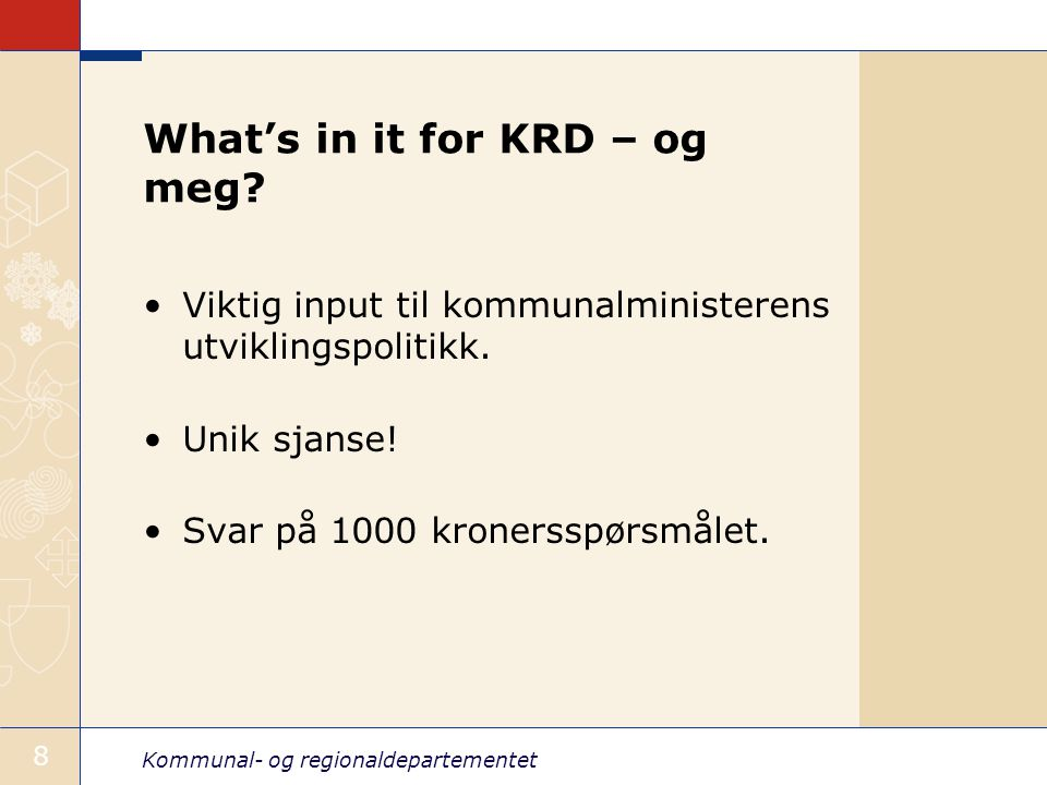 Kommunal- og regionaldepartementet 8 What's in it for KRD – og meg.