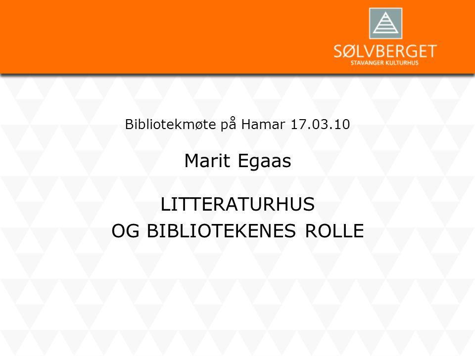 Bibliotekmøte på Hamar 17.03.10 Marit Egaas LITTERATURHUS OG BIBLIOTEKENES ROLLE