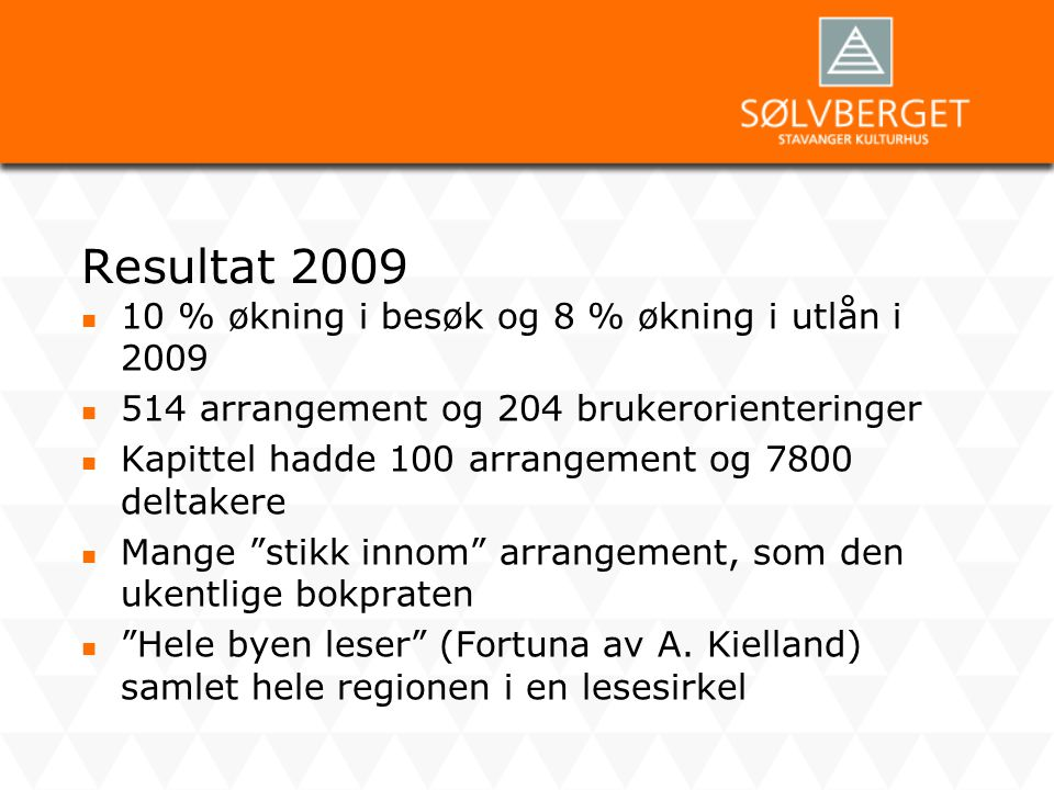 Resultat 2009  10 % økning i besøk og 8 % økning i utlån i 2009  514 arrangement og 204 brukerorienteringer  Kapittel hadde 100 arrangement og 7800
