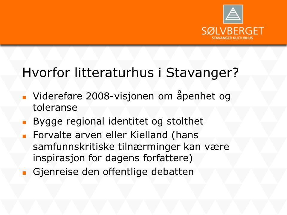 Hvorfor litteraturhus i Stavanger?  Videreføre 2008-visjonen om åpenhet og toleranse  Bygge regional identitet og stolthet  Forvalte arven eller Ki
