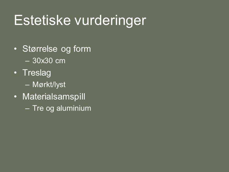 Estetiske vurderinger •Størrelse og form –30x30 cm •Treslag –Mørkt/lyst •Materialsamspill –Tre og aluminium