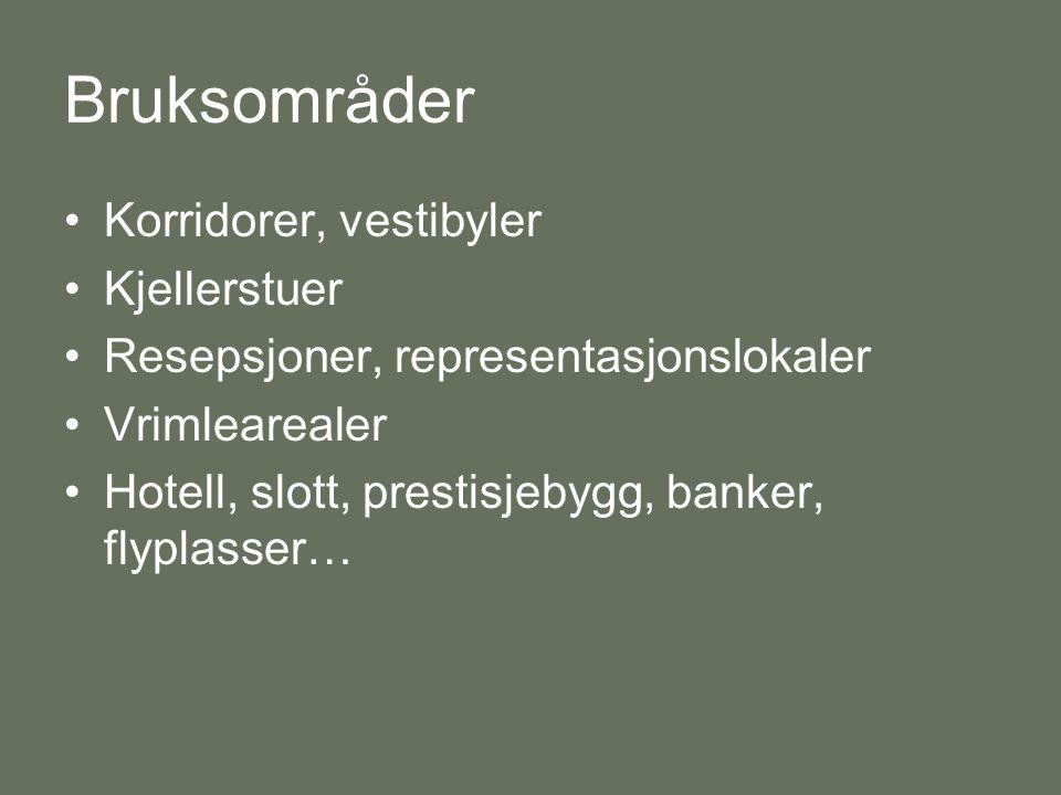 Bruksområder •Korridorer, vestibyler •Kjellerstuer •Resepsjoner, representasjonslokaler •Vrimlearealer •Hotell, slott, prestisjebygg, banker, flyplasser…
