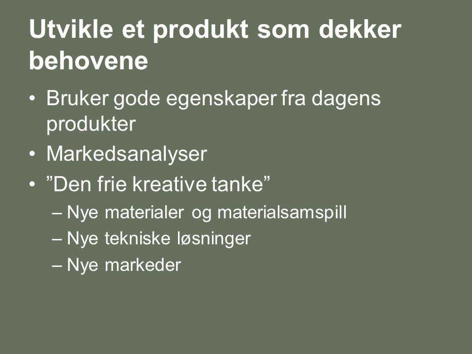 Utvikle et produkt som dekker behovene •Bruker gode egenskaper fra dagens produkter •Markedsanalyser • Den frie kreative tanke –Nye materialer og materialsamspill –Nye tekniske løsninger –Nye markeder