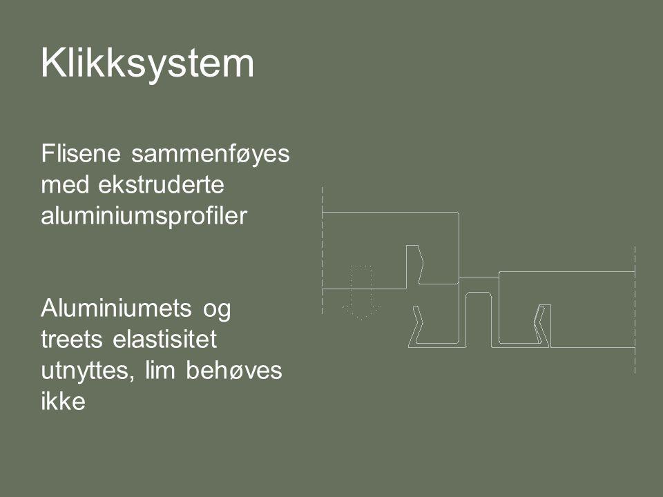 Klikksystem Flisene sammenføyes med ekstruderte aluminiumsprofiler Aluminiumets og treets elastisitet utnyttes, lim behøves ikke