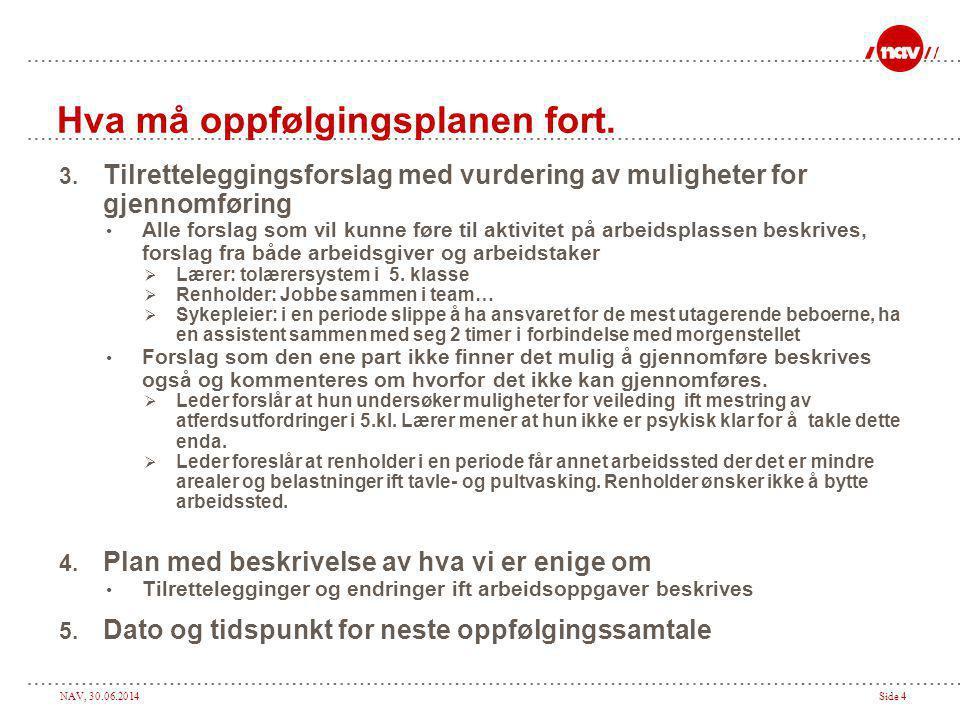 NAV, 30.06.2014Side 4 Hva må oppfølgingsplanen fort. 3. Tilretteleggingsforslag med vurdering av muligheter for gjennomføring • Alle forslag som vil k