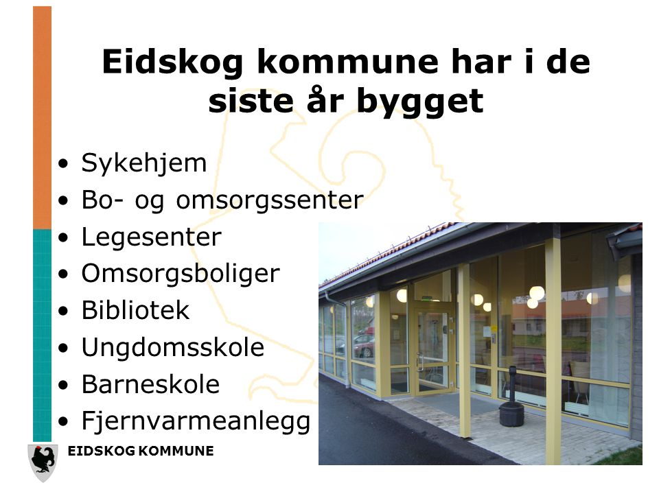 EIDSKOG KOMMUNE Eidskog kommune har i de siste år bygget •Sykehjem •Bo- og omsorgssenter •Legesenter •Omsorgsboliger •Bibliotek •Ungdomsskole •Barneskole •Fjernvarmeanlegg