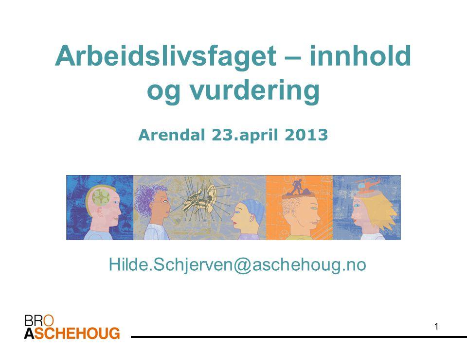 Arbeidslivsfaget – innhold og vurdering Arendal 23.april 2013 Hilde.Schjerven@aschehoug.no 1