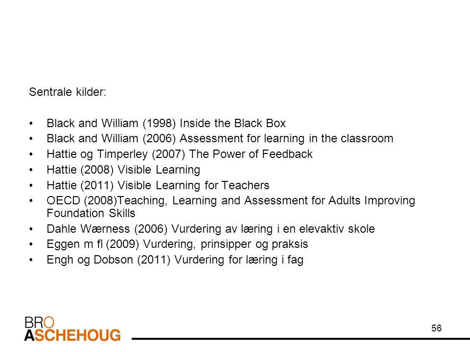 56 Sentrale kilder: •Black and William (1998) Inside the Black Box •Black and William (2006) Assessment for learning in the classroom •Hattie og Timperley (2007) The Power of Feedback •Hattie (2008) Visible Learning •Hattie (2011) Visible Learning for Teachers •OECD (2008)Teaching, Learning and Assessment for Adults Improving Foundation Skills •Dahle Wærness (2006) Vurdering av læring i en elevaktiv skole •Eggen m fl (2009) Vurdering, prinsipper og praksis •Engh og Dobson (2011) Vurdering for læring i fag