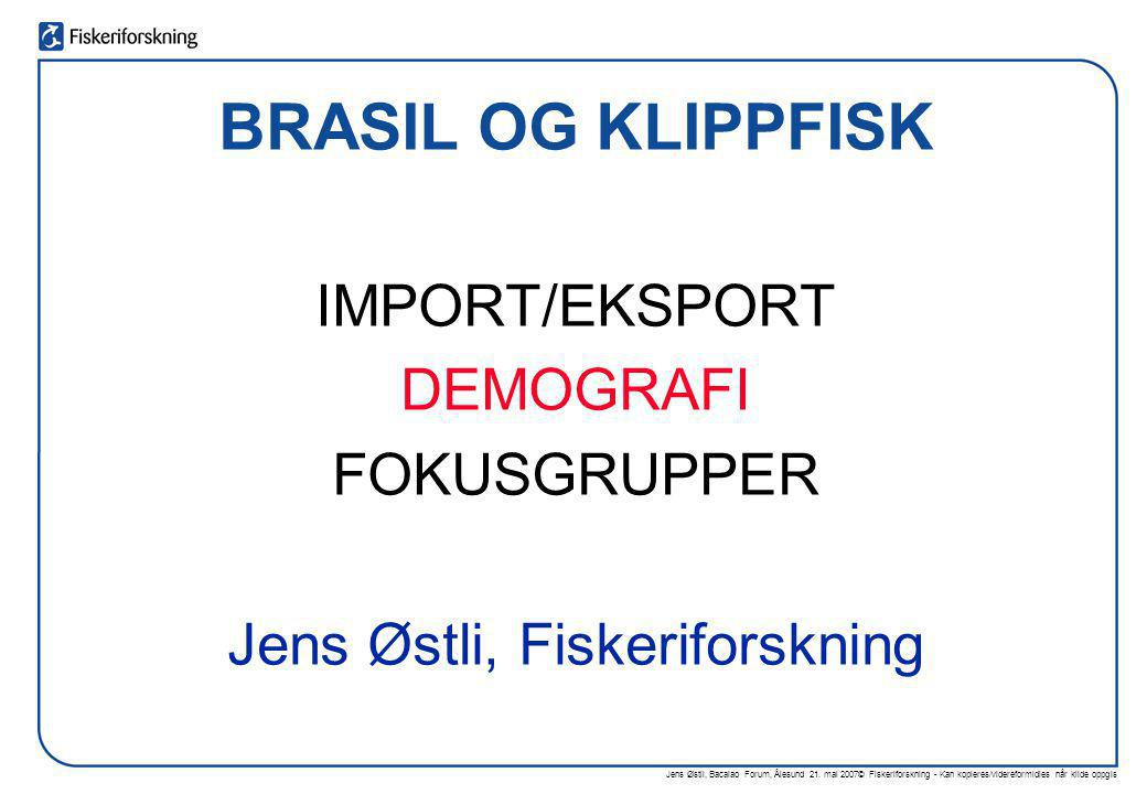 Jens Østli, Bacalao Forum, Ålesund 21. mai 2007© Fiskeriforskning - Kan kopieres/videreformidles når kilde oppgis BRASIL OG KLIPPFISK IMPORT/EKSPORT D