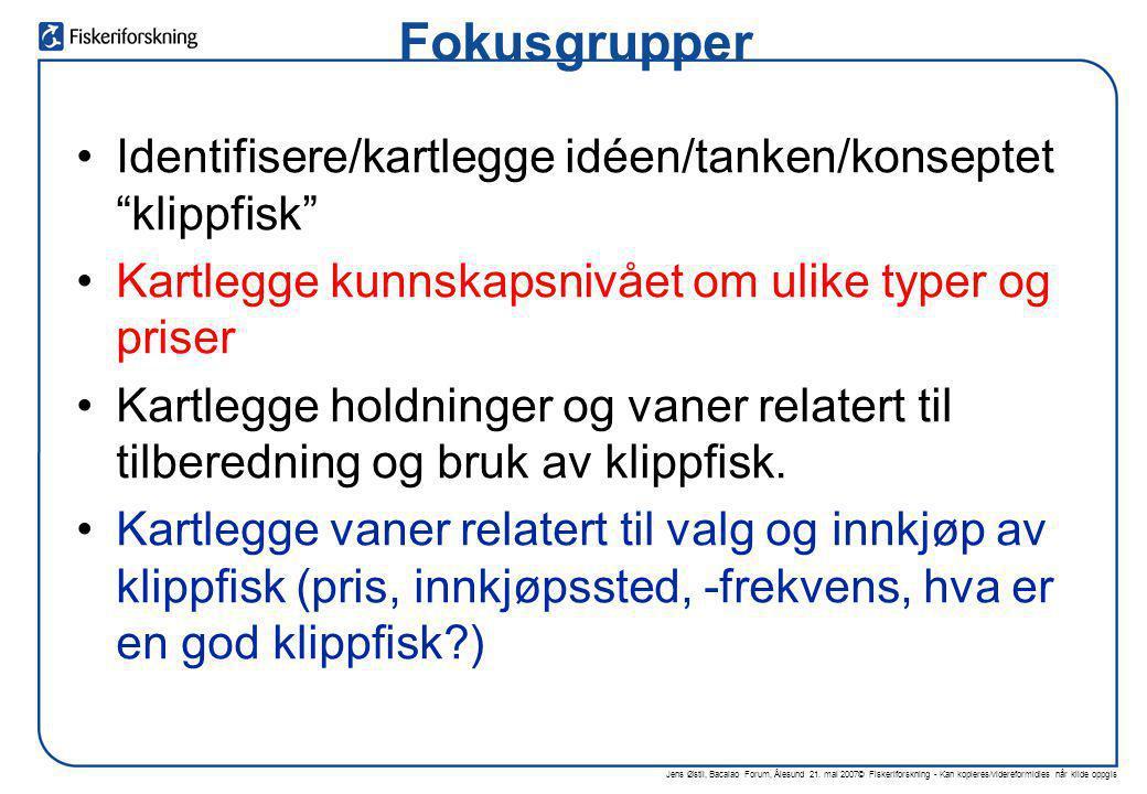 Jens Østli, Bacalao Forum, Ålesund 21. mai 2007© Fiskeriforskning - Kan kopieres/videreformidles når kilde oppgis Fokusgrupper •Identifisere/kartlegge