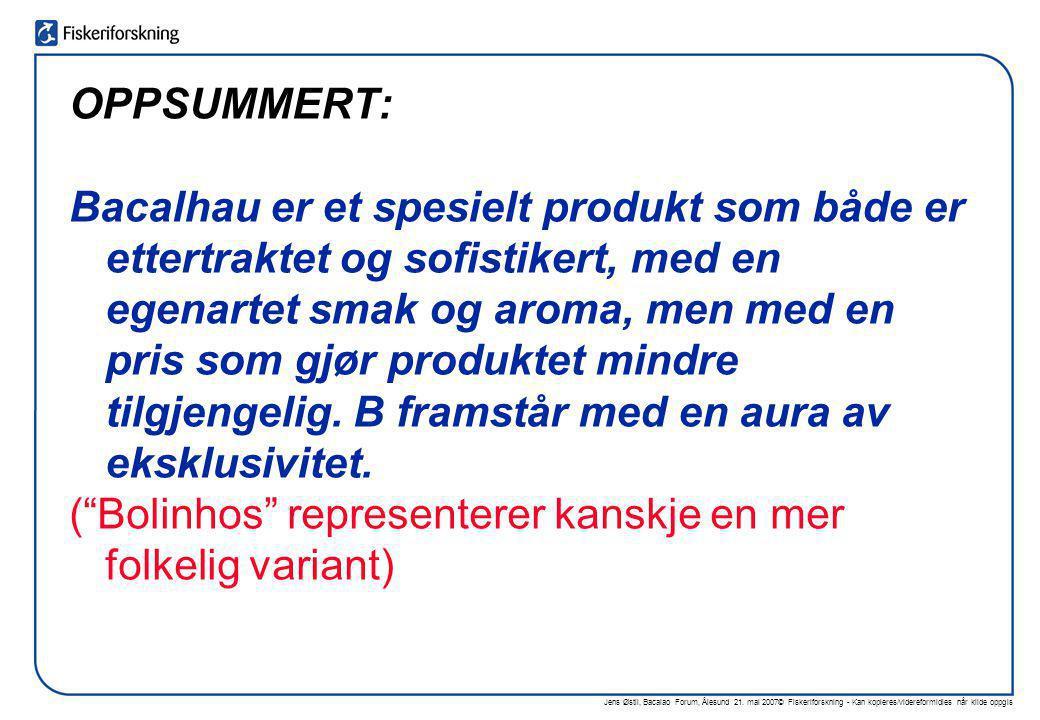 Jens Østli, Bacalao Forum, Ålesund 21. mai 2007© Fiskeriforskning - Kan kopieres/videreformidles når kilde oppgis OPPSUMMERT: Bacalhau er et spesielt