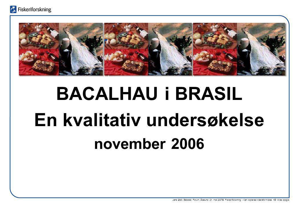 Jens Østli, Bacalao Forum, Ålesund 21. mai 2007© Fiskeriforskning - Kan kopieres/videreformidles når kilde oppgis BACALHAU i BRASIL En kvalitativ unde