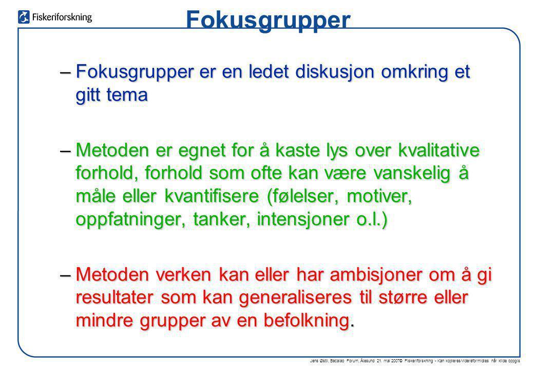 Jens Østli, Bacalao Forum, Ålesund 21. mai 2007© Fiskeriforskning - Kan kopieres/videreformidles når kilde oppgis Fokusgrupper –Fokusgrupper er en led