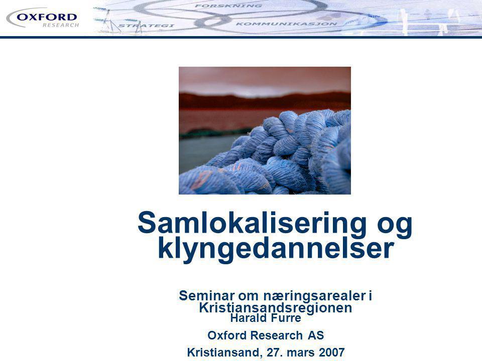 Samlokalisering og klyngedannelser Seminar om næringsarealer i Kristiansandsregionen Harald Furre Oxford Research AS Kristiansand, 27. mars 2007