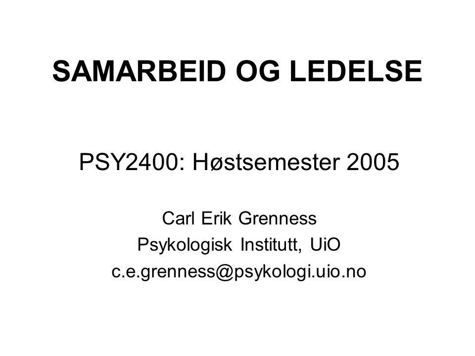 SAMARBEID OG LEDELSE PSY2400: Høstsemester 2005 Carl Erik Grenness Psykologisk Institutt, UiO c.e.grenness@psykologi.uio.no