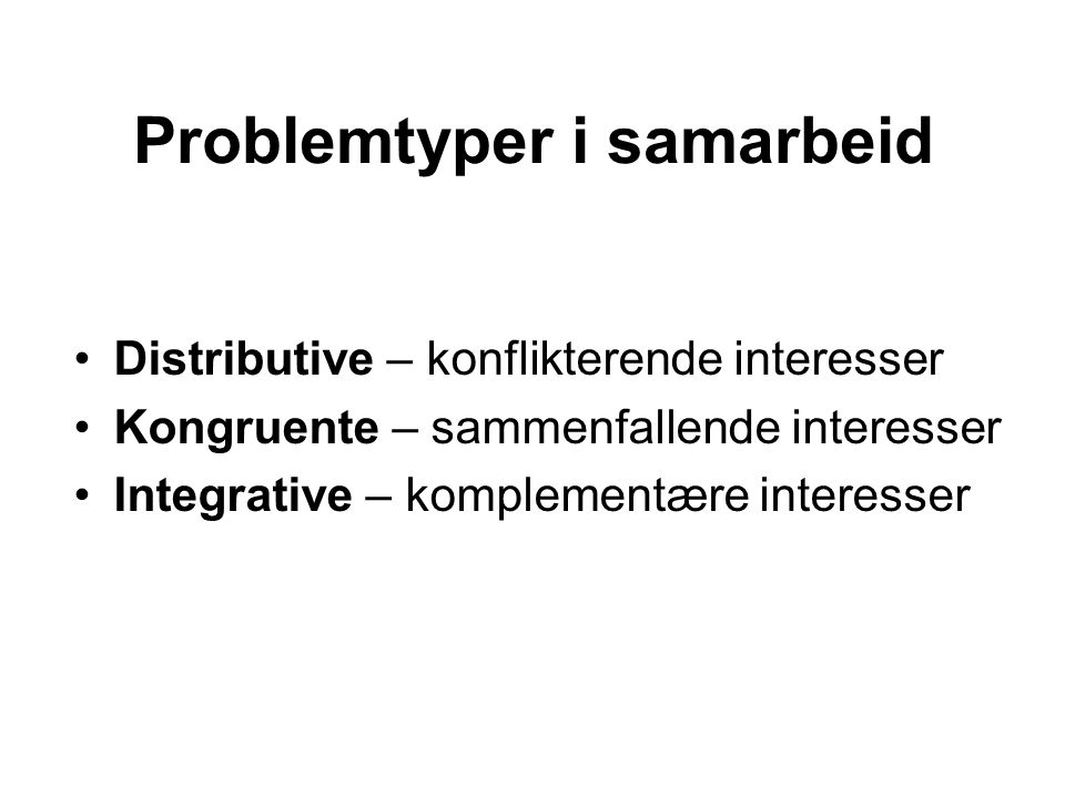 Problemtyper i samarbeid •Distributive – konflikterende interesser •Kongruente – sammenfallende interesser •Integrative – komplementære interesser