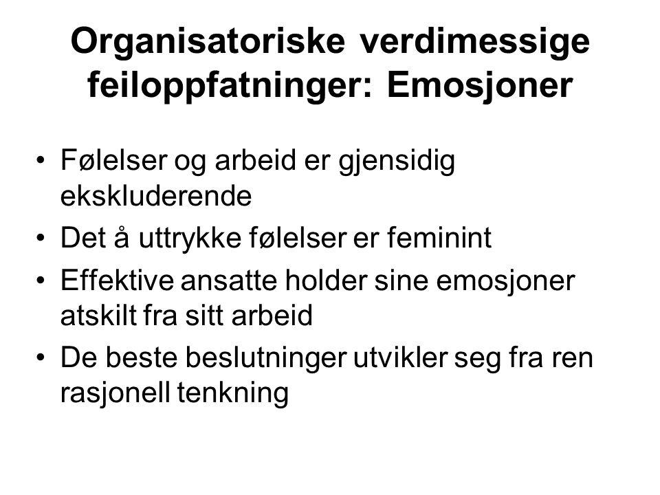 Organisatoriske verdimessige feiloppfatninger: Emosjoner •Følelser og arbeid er gjensidig ekskluderende •Det å uttrykke følelser er feminint •Effektive ansatte holder sine emosjoner atskilt fra sitt arbeid •De beste beslutninger utvikler seg fra ren rasjonell tenkning