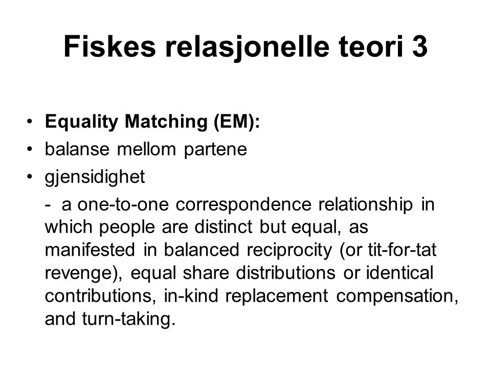 Fiskes relasjonelle teori 3 •Equality Matching (EM): •balanse mellom partene •gjensidighet - a one-to-one correspondence relationship in which people are distinct but equal, as manifested in balanced reciprocity (or tit-for-tat revenge), equal share distributions or identical contributions, in-kind replacement compensation, and turn-taking.